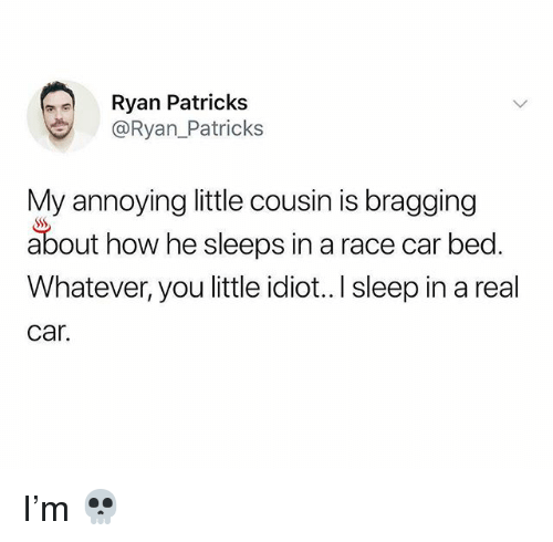 Memes, Idiot, and Race: Ryan Patricks  @Ryan_Patricks  My annoying little cousin is bragging  about how he sleeps in a race car bed.  Whatever, you little idiot.. I sleep in a real  Car. I'm 💀