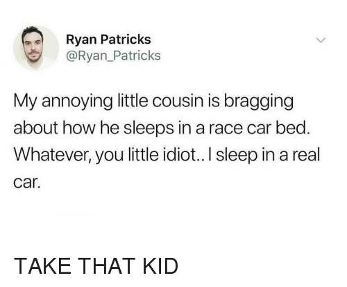 Funny, Idiot, and Race: Ryan Patricks  @Ryan_Patricks  My annoying little cousin is bragging  about how he sleeps in a race car bed.  Whatever, you little idiot...I sleep in a real  car. TAKE THAT KID