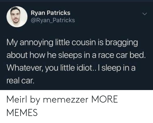 Sleep In: Ryan Patricks  @Ryan_Patricks  My annoying little cousin is bragging  about how he sleeps in a race car bed.  Whatever, you little idio.. I sleep in a  real car. Meirl by memezzer MORE MEMES
