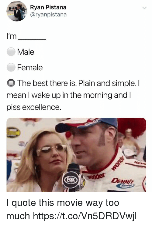 Funny, Too Much, and Best: Ryan Pistana  @ryanpistana  I'm  Male  Female  O The best there is. Plain and simple. l  mean l wake up in the morning and l  piss excellence  2/  DENİT, I quote this movie way too much https://t.co/Vn5DRDVwjl