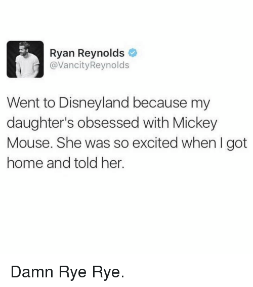 mouses: Ryan Reynolds  avancity Reynolds  Went to Disneyland because my  daughter's obsessed with Mickey  Mouse. She was so excited when l got  home and told her. Damn Rye Rye.