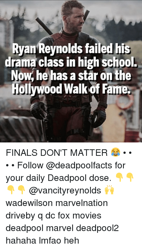 Finals, Memes, and Movies: Ryan Reynolds failed his  drama class in high school.  Now, he has a star on the  Hollywood Walk of Fame. FINALS DON'T MATTER 😂 • • • • Follow @deadpoolfacts for your daily Deadpool dose. 👇👇👇👇 @vancityreynolds 🙌 wadewilson marvelnation driveby q dc fox movies deadpool marvel deadpool2 hahaha lmfao heh