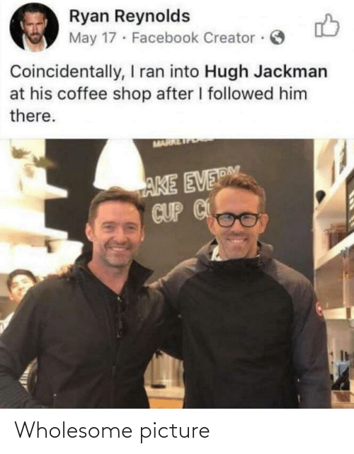 followed: Ryan Reynolds  May 17 · Facebook Creator ·  Coincidentally, I ran into Hugh Jackman  at his coffee shop after I followed him  there.  MARR  AKE EVERM  CUP C Wholesome picture