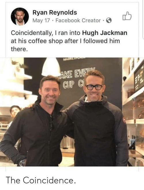 Ryan Reynolds: Ryan Reynolds  May 17 Facebook Creator.  Coincidentally, I ran into Hugh Jackman  at his coffee shop after I followed him  there.  MARRE  AKE EVER  CUP C The Coincidence.