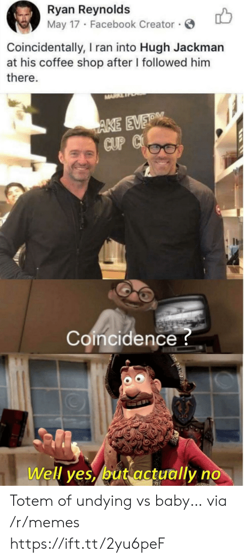Ryan Reynolds: Ryan Reynolds  May 17 Facebook Creator  Coincidentally, I ran into Hugh Jackman  at his coffee shop after I followed him  there.  MARR  AKE EVER  CUP C  Coincidence?  Well yes, but actually no Totem of undying vs baby… via /r/memes https://ift.tt/2yu6peF