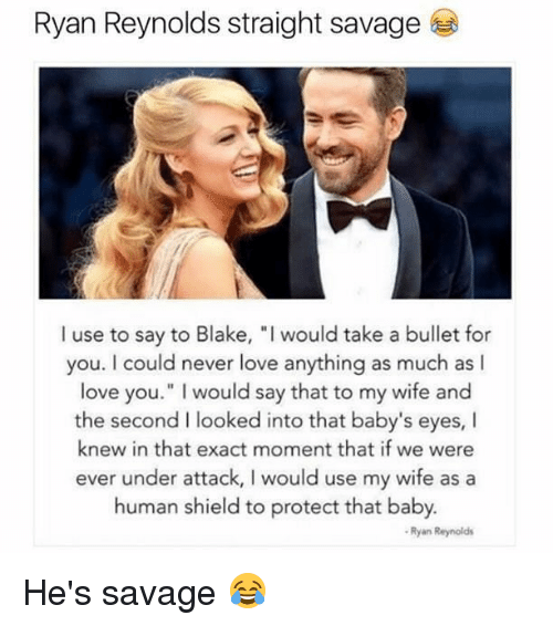 """hes: Ryan Reynolds straight savage  I use to say to Blake, """"I would take a bullet for  you. I could never love anything as much as I  love you."""" I would say that to my wife and  the second I looked into that baby's eyes, I  knew in that exact moment that if we were  ever under attack, I would use my wife as a  human shield to protect that baby.  Ryan Reynolds He's savage 😂"""