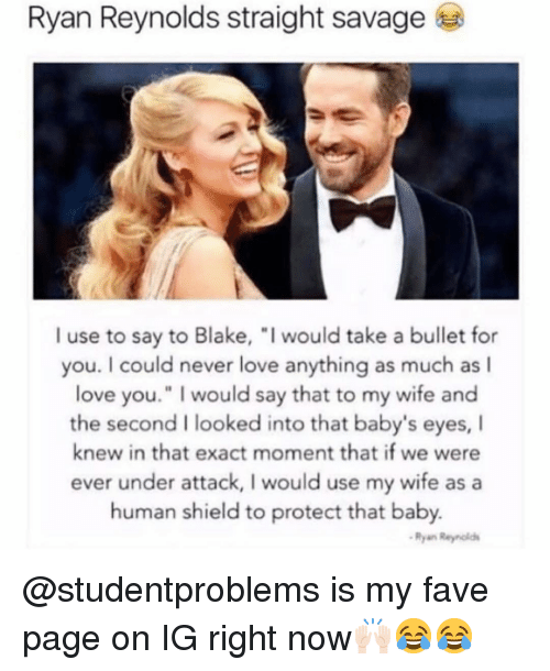 """asa: Ryan Reynolds straight savage  I use to say to Blake, """"I would take a bullet for  you. I could never love anything as much as l  love you."""" I would say that to my wife and  the second I looked into that baby's eyes, I  knew in that exact moment that if we were  ever under attack, I would use my wife asa  human shield to protect that baby.  Ryan Reyniold @studentproblems is my fave page on IG right now🙌🏻😂😂"""