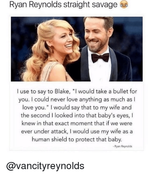 "Love, Memes, and Ryan Reynolds: Ryan Reynolds straight savagee  I use to say to Blake, "" would take a bullet for  you. I could never love anything as much as I  love you."" I would say that to my wife and  the second I looked into that baby's eyes, I  knew in that exact moment that if we were  ever under attack, I would use my wife as a  human shield to protect that baby  Ryan Reynolds @vancityreynolds"