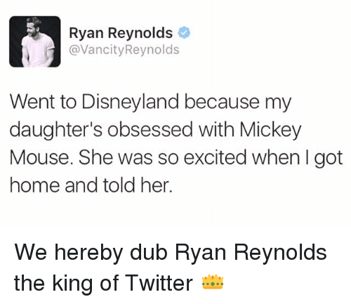 So Excite: Ryan Reynolds  @Vancity Reynolds  Went to Disneyland because my  daughter's obsessed with Mickey  Mouse. She was so excited when I got  home and told her. We hereby dub Ryan Reynolds the king of Twitter 👑