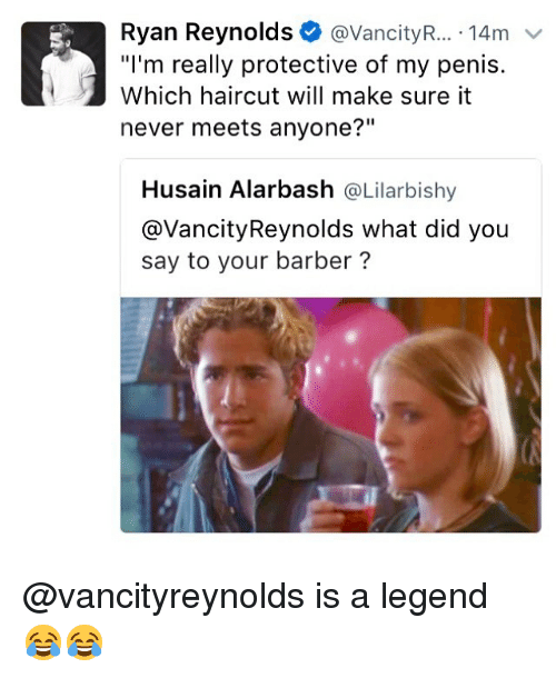 """what did you say: Ryan Reynolds@VancityR.... 14m  """"I'm really protective of my penis.  Which haircut will make sure it  never meets anyone?""""  Husain Alarbash @Lilarbishy  @VancityReynolds what did you  say to your barber? @vancityreynolds is a legend 😂😂"""