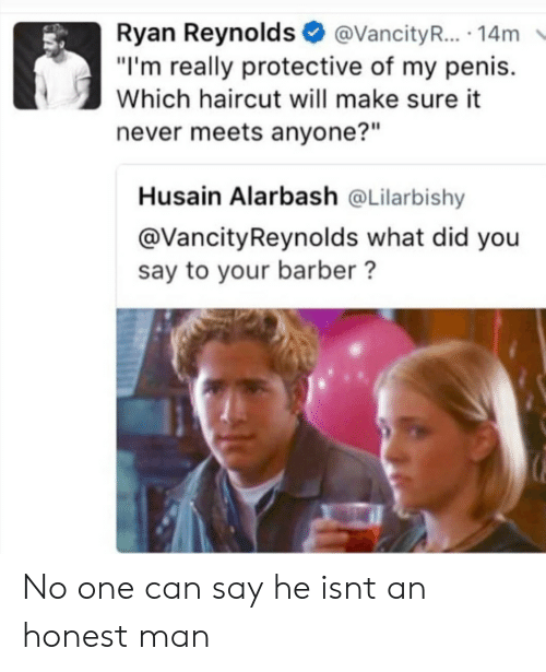 """what did you say: Ryan Reynolds@VancityR... 14m  """"I'm really protective of my penis.  Which haircut will make sure it  never meets anyone?""""  Husain Alarbash @Lilarbishy  @VancityReynolds what did you  say to your barber? No one can say he isnt an honest man"""