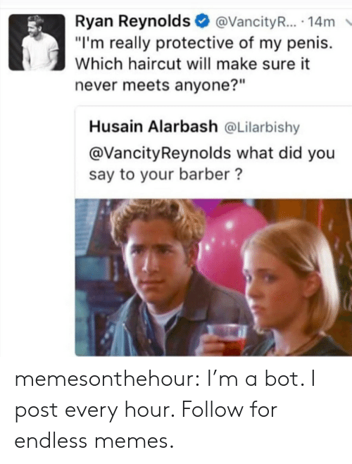 """what did you say: Ryan Reynolds@VancityR... 14m  """"I'm really protective of my penis.  Which haircut will make sure it  never meets anyone?""""  Husain Alarbash @Lilarbishy  @VancityReynolds what did you  say to your barber? memesonthehour:  I'm a bot. I post every hour. Follow for endless memes."""