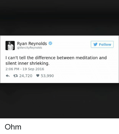 Ryan Reynolds, Meditation, and Girl Memes: Ryan Reynolds  @VancityReynolds  5  Follow  I can't tell the difference between meditation and  silent inner shrieking.  2:06 PM 19 Sep 2016  24,720 53,990 Ohm