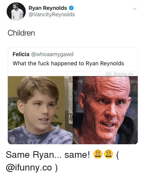 What The Fuck Happened: Ryan Reynolds  @VancityReynolds  Children  Felicia @whoaamygawd  What the fuck happened to Ryan Reynolds  G: ifunny.co Same Ryan... same! 😩😩 ( @ifunny.co )