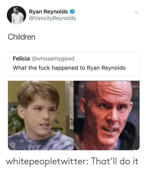 What The Fuck Happened: Ryan Reynolds  @VancityReynolds  Children  Felicia @whoaamygawd  What the fuck happened to Ryan Reynolds whitepeopletwitter:  That'll do it