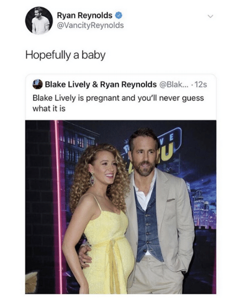 Blake Lively: Ryan Reynolds  @VancityReynolds  Hopefully a baby  Blake Lively & Ryan Reynolds @Blak.. 12s  Blake Lively is pregnant and you'll never guess  what it is