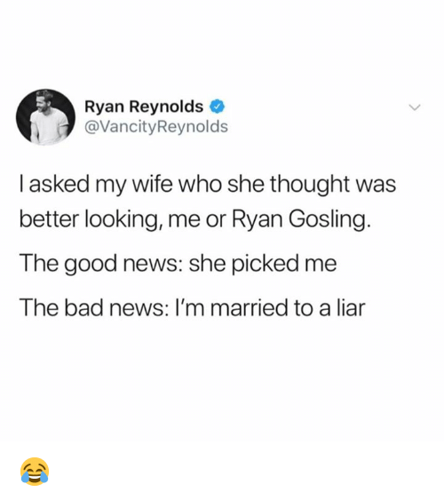 Bad, Dank, and News: Ryan Reynolds  @VancityReynolds  I asked my wife who she thought was  better looking, me or Ryan Gosling.  The good news: she picked me  The bad news: I'm married to a liar 😂