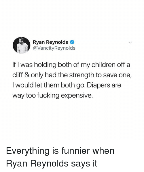 Children, Fucking, and Ryan Reynolds: Ryan Reynolds  @VancityReynolds  If I was holding both of my children off a  cliff & only had the strength to save one,  I would let them both go. Diapers are  way too fucking expensive. Everything is funnier when Ryan Reynolds says it