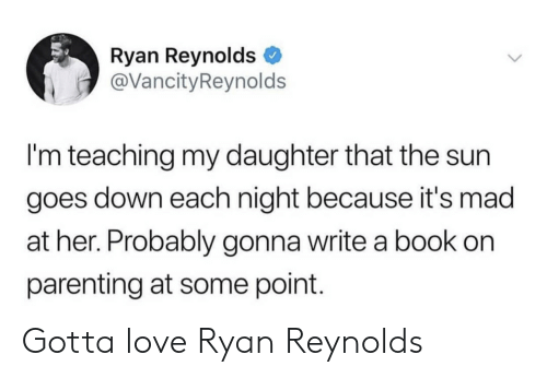 Ryan Reynolds: Ryan Reynolds  @VancityReynolds  I'm teaching my daughter that the sun  goes down each night because it's mad  at her. Probably gonna write a book on  parenting at some point. Gotta love Ryan Reynolds
