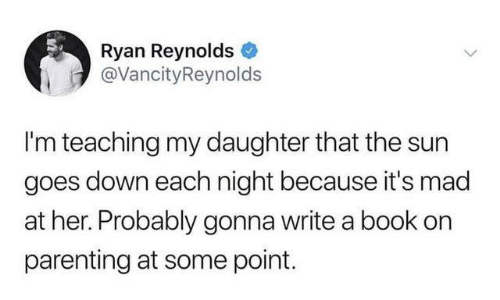 Ryan Reynolds: Ryan Reynolds  @VancityReynolds  I'm teaching my daughter that the sun  goes down each night because it's mad  at her. Probably gonna write a book on  parenting at some point.
