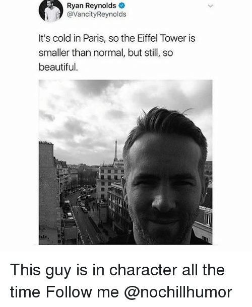 Beautiful, Memes, and Ryan Reynolds: Ryan Reynolds  @VancityReynolds  It's cold in Paris, so the Eiffel Tower is  smaller than normal, but sl, so  beautiful. This guy is in character all the time Follow me @nochillhumor