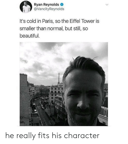 it's cold: Ryan Reynolds  @VancityReynolds  It's cold in Paris, so the Eiffel Tower is  smaller than normal, but still, so  beautiful he really fits his character