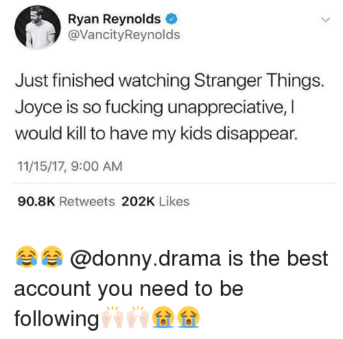 Fucking, Funny, and Ryan Reynolds: Ryan Reynolds  @VancityReynolds  Just finished watching Stranger Things.  Joyce is so fucking unappreciative, I  would kill to have my kids disappear.  11/15/17, 9:00 AM  90.8K Retweets 202K Likes 😂😂 @donny.drama is the best account you need to be following🙌🏻🙌🏻😭😭