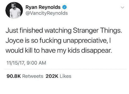 Fucking, Funny, and Ryan Reynolds: Ryan Reynolds  @VancityReynolds  Just finished watching Stranger Things.  Joyce is so fucking unappreciative, I  would kill to have my kids disappear.  11/15/17, 9:00 AM  90.8K Retweets 202K Likes