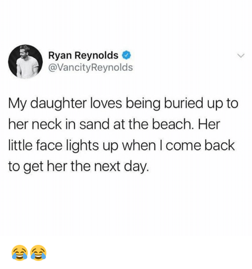 sands: Ryan Reynolds  @VancityReynolds  My daughter loves being buried up to  her neck in sand at the beach. Her  little face lights up when I come back  to get her the next day. 😂😂