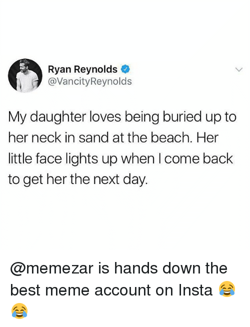 Meme, Memes, and Ryan Reynolds: Ryan Reynolds  @VancityReynolds  My daughter loves being buried up to  her neck in sand at the beach. Her  little face lights up when I come back  to get her the next day. @memezar is hands down the best meme account on Insta 😂😂