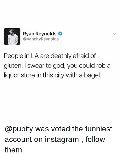 Funny, God, and Instagram: Ryan Reynolds  @VancityReynolds  People in LA are deathly afraid of  gluten. I swear to god, you could rob a  liquor store in this city with a bagel. @pubity was voted the funniest account on instagram , follow them