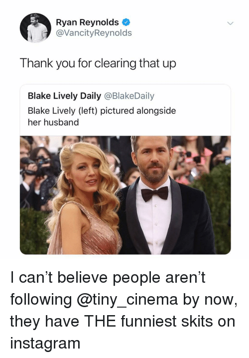 Blake Lively: Ryan Reynolds  @VancityReynolds  Thank you for clearing that up  Blake Lively Daily @BlakeDaily  Blake Lively (left) pictured alongside  her husband I can't believe people aren't following @tiny_cinema by now, they have THE funniest skits on instagram