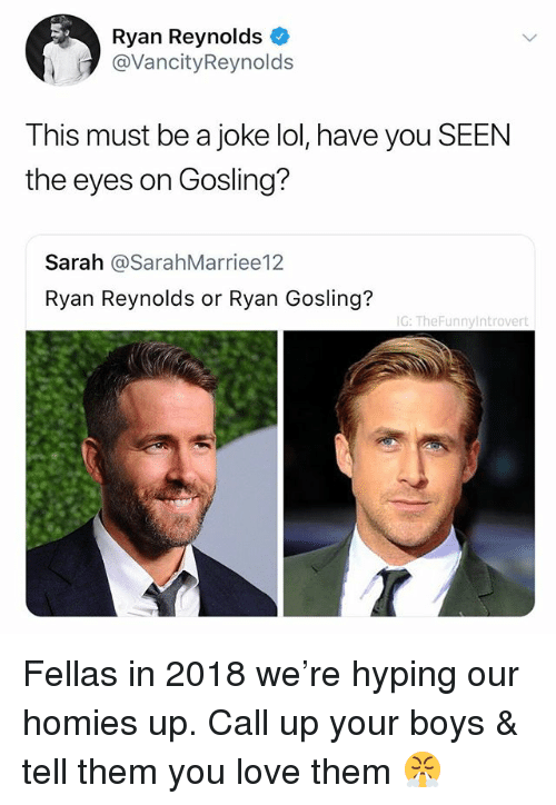 Ryan Gosling: Ryan Reynolds  @VancityReynolds  This must be a joke lol, have you SEEN  the eyes on Gosling?  Sarah @SarahMarriee12  Ryan Reynolds or Ryan Gosling?  G: TheFunnyintrovert Fellas in 2018 we're hyping our homies up. Call up your boys & tell them you love them 😤