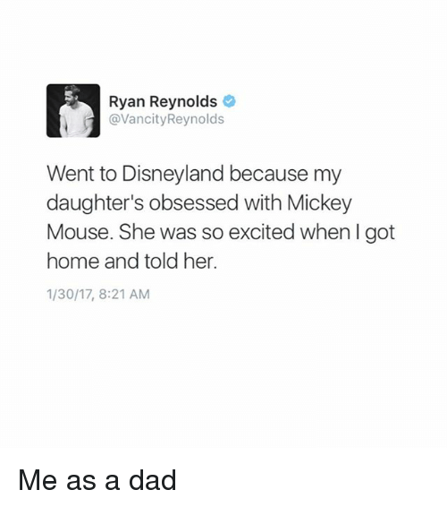 Dad, Disneyland, and Memes: Ryan Reynolds  @VancityReynolds  Went to Disneyland because my  daughter's obsessed with Mickey  Mouse. She was so excited when I got  home and told her.  1/30/17, 8:21 AM Me as a dad