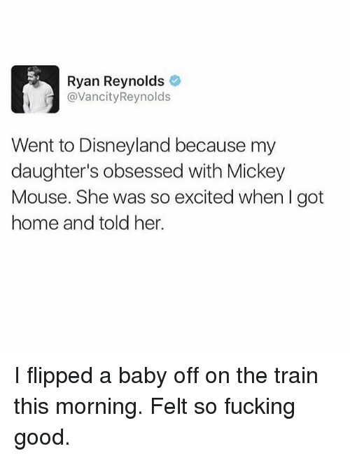 Disneyland, Fucking, and Memes: Ryan Reynolds  @VancityReynolds  Went to Disneyland because my  daughter's obsessed with Mickey  Mouse. She was so excited when I got  home and told her. I flipped a baby off on the train this morning. Felt so fucking good.