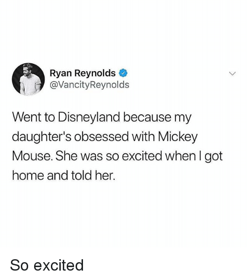 Disneyland, Memes, and Ryan Reynolds: Ryan Reynolds  @VancityReynolds  Went to Disneyland because my  daughter's obsessed with Mickey  Mouse. She was so excited when I got  home and told her. So excited