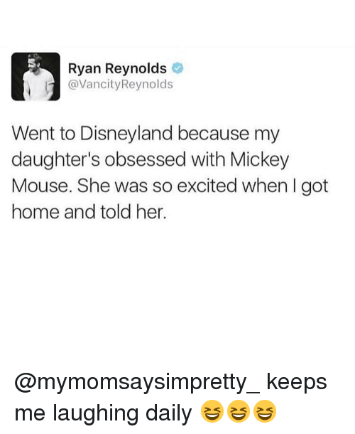 Mickey Mouse: Ryan Reynolds  @VancityReynolds  Went to Disneyland because my  daughter's obsessed with Mickey  Mouse. She was so excited when I got  home and told her. @mymomsaysimpretty_ keeps me laughing daily 😆😆😆
