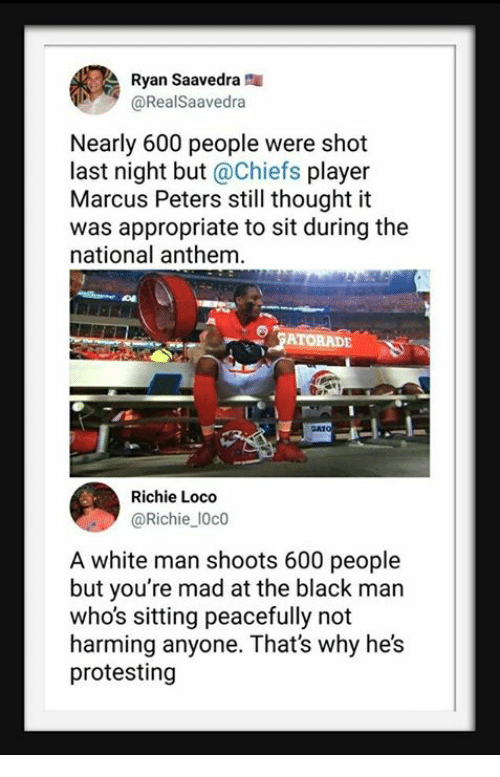 National Anthem, Black, and Chiefs: Ryan Saavedra  @RealSaavedra  Nearly 600 people were shot  last night but@Chiefs player  Marcus Peters still thought it  was appropriate to sit during the  national anthem.  ATORADE  Richie Loco  @Richie 10c0  A white man shoots 600 people  but you're mad at the black man  who's sitting peacefully not  harming anyone. That's why he's  protesting