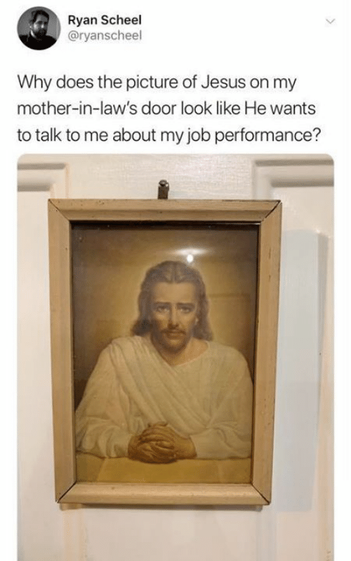 in laws: Ryan Scheel  @ryanscheel  Why does the picture of Jesus on my  mother-in-law's door look like He wants  to talk to me about my job performance?