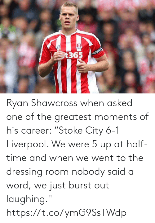 "greatest: Ryan Shawcross when asked one of the greatest moments of his career:   ""Stoke City 6-1 Liverpool. We were 5 up at half-time and when we went to the dressing room nobody said a word, we just burst out laughing."" https://t.co/ymG9SsTWdp"
