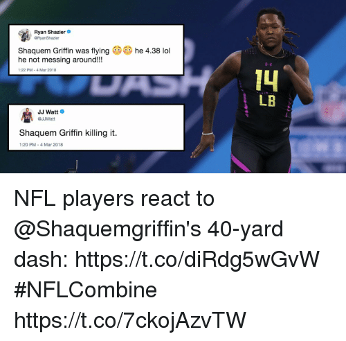 Lol, Memes, and Nfl: Ryan Shazer  @RyanShazier  Shaquem Griffin was flying  he not messing around!!  he 4.38 lol  1:22 PM- 4 Mar 2018  LB  JJ Watt  @JJWatt  39  Shaquem Griffin killing it.  1:20 PM-4 Mar 2018 NFL players react to @Shaquemgriffin's 40-yard dash: https://t.co/diRdg5wGvW #NFLCombine https://t.co/7ckojAzvTW
