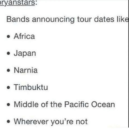 Africa, Dating, and Funny: ryan Stars:  Bands announcing tour dates like  Africa  Japan  Narnia  Timbuktu  Middle of the Pacific Ocean  Wherever you're not