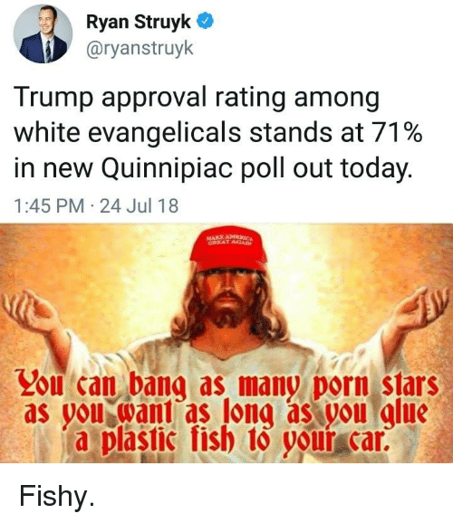 Trump Approval Rating: Ryan Struyk C  @ryanstruyk  Trump approval rating among  White evangelicals stands at 71%  in new Quinnipiac poll out today.  1:45 PM 24 Jul 18  MAKE AM  CREAT ACA  Lou can bana as many porn stars  as you want as long as you glue  a plastic fish 1o volur car.