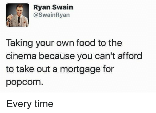 Popcorn: Ryan Swain  @swain Ryan  Taking your own food to the  cinema because you can't afford  to take out a mortgage for  popcorn Every time