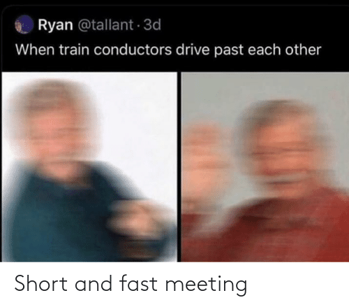 Drive, Train, and Fast: Ryan @tallant 3d  When train conductors drive past each other Short and fast meeting