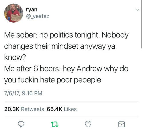 you: ryan  @ yeatez  Feed My  Me sober: no politics tonight. Nobody  changes their mindset anyway ya  know?  Me after 6 beers: hey Andrew why do  you fuckin hate poor peoeple  7/6/17, 9:16 PM  20.3K Retweets 65.4K Likes