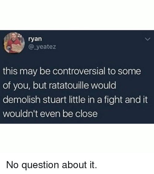 Memes, Stuart Little, and Ratatouille: ryan  @ yeatez  this may be controversial to some  of you, but ratatouille would  demolish stuart little in a fight and it  wouldn't even be close No question about it.