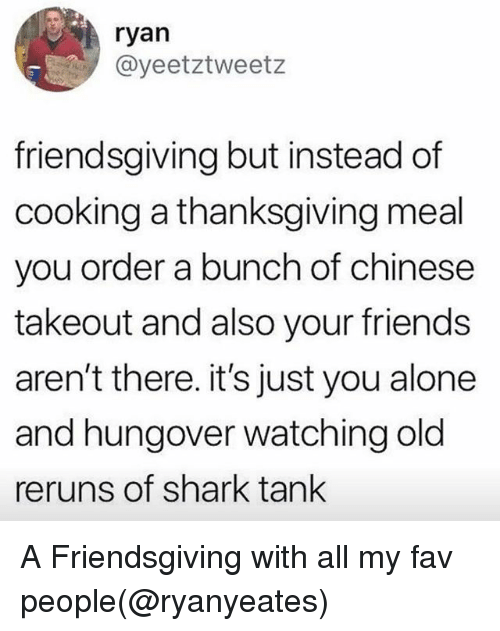 Being Alone, Friends, and Thanksgiving: ryan  @yeetztweetz  friendsgiving but instead of  cooking a thanksgiving meal  you order a bunch of chinese  takeout and also your friends  aren't there. it's just you alone  and hungover watching old  reruns of shark tank A Friendsgiving with all my fav people(@ryanyeates)