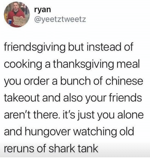 Being Alone, Dank, and Friends: ryan  @yeetztweetz  friendsgiving but instead of  cooking a thanksgiving meal  you order a bunch of chinese  takeout and also your friends  aren't there. it's just you alone  and hungover watching old  reruns of shark tank