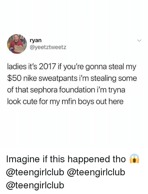 Cute, Nike, and Girl: ryan  @yeetztweetz  ladies it's 2017 if you're gonna steal my  $50 nike sweatpants i'm stealing some  of that sephora foundation i'm tryna  look cute for my mfin boys out here Imagine if this happened tho 😱 @teengirlclub @teengirlclub @teengirlclub